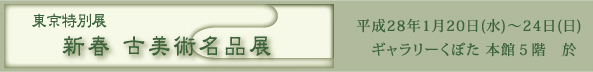 東京特別展〈 新春 古美術名品展 〉